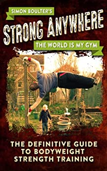 Strong Anywhere - The World Is My Gym - The Definitive Guide To Bodyweight Strength Training (English Edition) par [Boulter, Simon]