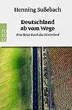 Deutschland ab vom Wege: Eine Reise durch das Hinterland - Henning Sußebach