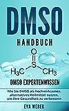 DMSO Handbuch: DMSO Expertenwissen. Wie Sie DMSO als hochwirksames, alternatives Heilmittel nutzen, um Ihre Gesundheit zu verbess