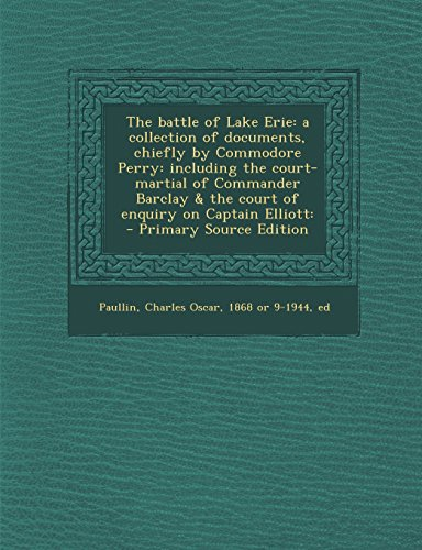 The Battle of Lake Erie: A Collection of Documents, Chiefly by Commodore Perry: Including the Court-Martial of Commander Barclay & the Court of Enquiry on Captain Elliott: - Primary Source Edition