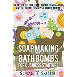 Soap Making and Bath Bombs for Business Startups: How to build profitable Online SoapMaking and Bath Bomb Business right from Home