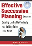 Effective Succession Planning; Ensuring Leadership Continuity and Building Talent from Within, 3/e