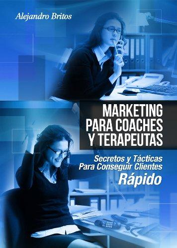 Marketing Para Coaches Y Terapeutas-  Secretos Para La {Captacion De Clientes, Tecnicas De Ventas, Ganar Dinero Rapido) por Alejandro Britos