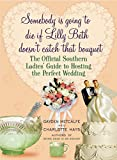 Somebody Is Going to Die If Lilly Beth Doesn't Catch That Bouquet: The Official Southern Ladies' Guide to Hosting the Perfect Wedding (English Edition)
