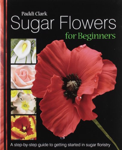 Sugar Flowers for Beginners: A Step-by-step Guide to Getting Started in Sugar Floristry
