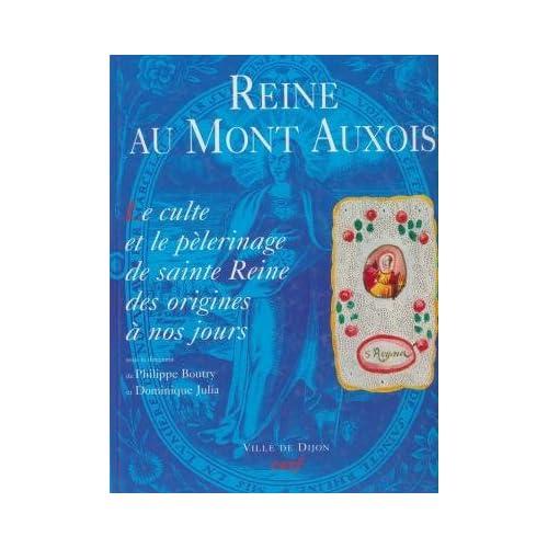 Reine au Mont d'Auxois : Le culte et le pèlerinage de sainte Reine des origines à nos jours