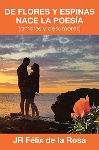 De flores y espinas nace la poesía: (amores y desamores) por JR Félix De la Rosa