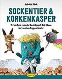 Sockentier & Korkenkasper: Verblüffend einfache Basteltipps & Spielideen für kreatives Puppentheater
