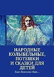 Народные колыбельные, потешки исказки для детей: Баю-баюшки-баю... (Russian Edition)