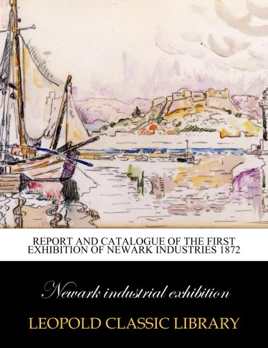 Report and catalogue of the first exhibition of Newark industries 1872 por Newark industrial exhibition .