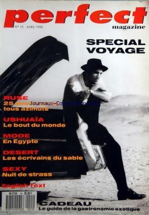 PERFECT MAGAZINE [No 15] du 01/04/1990 - SPECIAL VOYAGE - RUSE - 25 DESTINATION TOUS AZIMUTS - USHUAIA - LE BOUT DU MONDE - MODE - EN EGYPTE - DESERT - LES ECRIVAINS DU SABLE - SEXY - NUIT DE STRASS - LE GUIDE DE LA GASTRONOMIE EXOTIQUE