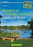Wandern an Flüssen und Seen rund um Berlin: 35 genussvolle Touren