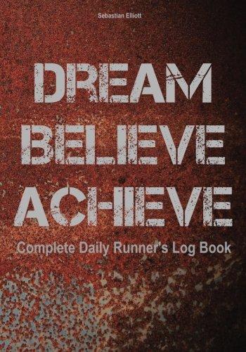 Dream. Believe. Achieve.: Complete Daily Runner's Log Book por Sebastian Elliott