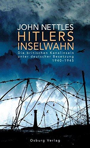 Hitlers Inselwahn: Die britischen Kanalinseln unter deutscher Besetzung 1940-1945 -