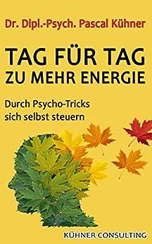 Tag für Tag zu mehr Energie: Durch Psycho-Tricks sich selbst steuern von [Kühner, Pascal]