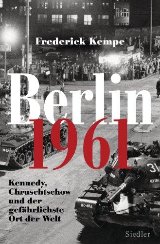 Berlin 1961: Kennedy, Chruschtschow und der gefährlichste Ort der Welt - Das Jahr, in dem die Mauer gebaut wurde