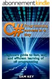 C#: Programming Success in a Day: Beginners guide to fast, easy and efficient learning of C# programming (C#, C# Programming, C++ Programming, C++, C, ... C# Guide, C# Coding) (English Edition)