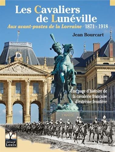 Les cavaliers de Lunéville : Aux avant-postes de la Lorraine 1971-1918