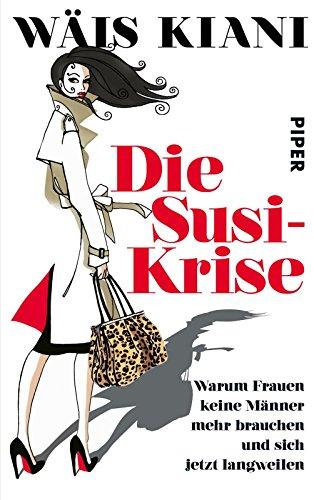 die-susi-krise-warum-frauen-keine-manner-mehr-brauchen-und-sich-jetzt-langweilen-german-edition