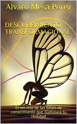 Descubrimiento transformacional: El secreto de las bases de conocimiento que iluminará tu realidad por Alvaro Mesa Pérez