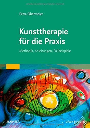 Kunsttherapie für die Praxis: Methodik, Anleitungen, Fallbeispiele