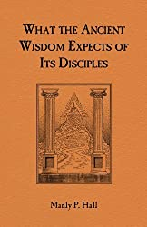 What the Ancient Wisdom Expects of Its Disciples: A Study Concerning the Mystery Schools by Manly P. Hall (1986-06-27)