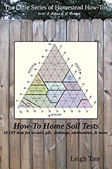 How-To Home Soil Tests: 10 DIY tests for texture, pH, drainage, earthworms & more (The Little Series of Homestead How-Tos from 5 Acres & A Dream) (English Edition) di [Tate, Leigh]