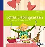 Lottas Lieblingsessen: Über 110 Rezepte