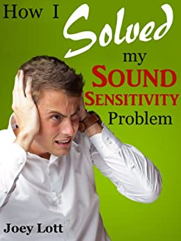 How I Solved My Sound Sensitivity Problem (Misophonia): Or How Chewing Sounds No Longer Send Me Into a Rage (English Edition) von [Lott, Joey]