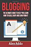 Blogging: The Ultimate Guide To Help You Learn How To Blog, Enjoy And Earn From: Blogging, Make Money Blogging, Blog, Blogging For Profit, Blogging For Beginners Book 1