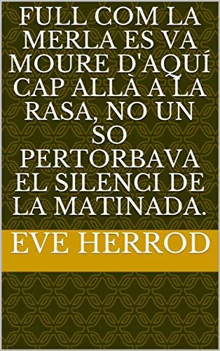 full com la merla es va moure d'aquí cap allà a la rasa, no un so pertorbava el silenci de la matinada.  (Catalan Edition)