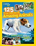 125 True Stories of Amazing Animals: Inspiring Tales of Animal Friendship & Four-Legged Heroes, Plus Crazy Animal Antics (125)