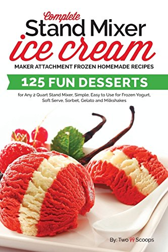 Complete Stand Mixer Ice Cream Maker Attachment Frozen Homemade Recipes: 125 Fun Desserts for Any 2 Quart Stand Mixer, Simple, Easy to Use for Frozen ... Milkshakes (Ice Cream Indulgences, Band 1)