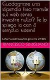 Guadagnare uno stipendio fisso mensile sul web senza investire nulla? Te lo spiego io con 4 semplici sistemi!: La formula del successo garantita al 100%