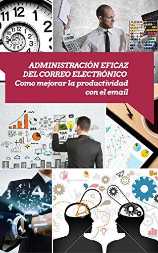 Administración eficaz del correo electrónico: Como mejorar la productividad con el email (Asciende a otro nivel: Desarrolla tus Habilidades Directivas nº 7) por Miguel A. de la Vega