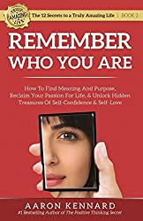 Remember Who You Are: How to Find Meaning and Purpose, Reclaim Your Passion For Life, and Unlock Hidden Treasures of Self-Confidence & Self-Love (The 12 Secrets to a Truly Amazing Life)