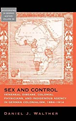 Sex and Control: Venereal Disease, Colonial Physicians, and Indigenous Agency in German Colonialism, 1884-1914 (Monographs in German History)