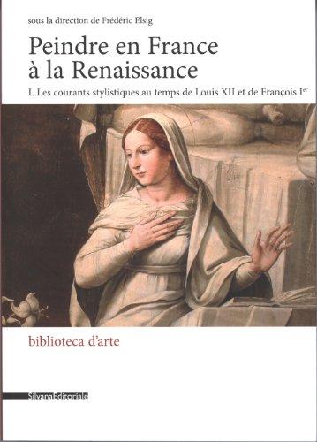 Peindre en France à la Renaissance : Tome 1, Les courants stylistiques au temps de Louis XII et de François Ier par Frédéric Elsig