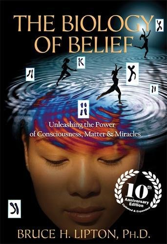 The Biology of Belief: Unleashing the Power of Consciousness, Matter & Miracles por Bruce H. Lipton