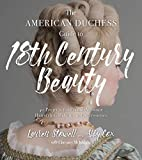 The American Duchess Guide to 18th Century Beauty: 40 Projects for Period-Accurate Hairstyles, Makeup and Accessories - Lauren Stowell, Abby Cox