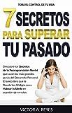 7 Secretos Para Superar Tu Pasado: El único libro que te  Revela los Códigos para Hakear la Mente en cuestión de minutos. Descubre los Secretos de la Reprogramación Mental.