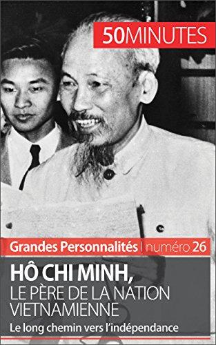 H Chi Minh, le pre de la nation vietnamienne: Le long chemin vers l'indpendance (Grandes Personnalits t. 26)