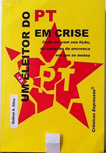 Um Ex-Eleitor do PT em Crise: Cada um com sua lição, do tamanho da encrenca em que se meteu (Portuguese Edition) por Bolívar A. Silva