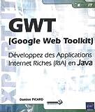 GWT (Google Web Toolkit) Développez des Applications Internet Riches (RIA) en Java