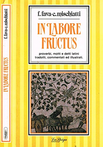 IN LABORE FRUCTUS. Proverbi, motti e detti latini tradotti, commentati ed illustrati.