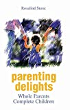 Parenting Delights: Whole Parents Complete Children - Rosalind Stone