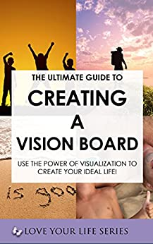 The Ultimate Guide to Creating a Vision Board- Use the power of visualisation to create your ideal life! (goal setting, creativity, vision board) (English Edition) par [Love your Life Series]