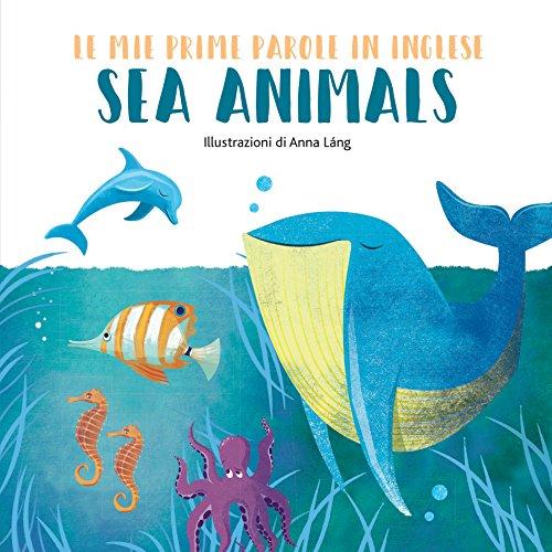 Sea animals. Le mie prime parole in inglese. Ediz. a colori