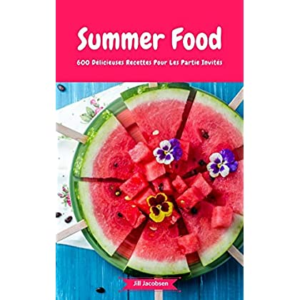 Summer Food - 600 Délicieuses Recettes Pour Les Partie Invités: (Fingerfood, Party-Snacks, Dips, Cupcakes, Muffins, Cool Cakes, Ice Cream, Fruits, Drinks & Co.)