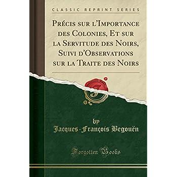 Précis Sur l'Importance Des Colonies, Et Sur La Servitude Des Noirs, Suivi d'Observations Sur La Traite Des Noirs (Classic Reprint)